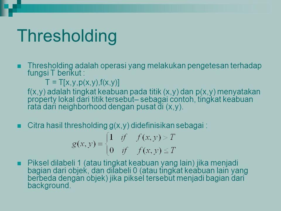 Thresholding Thresholding adalah operasi yang melakukan pengetesan terhadap fungsi T berikut : T = T[x,y,p(x,y),f(x,y)]